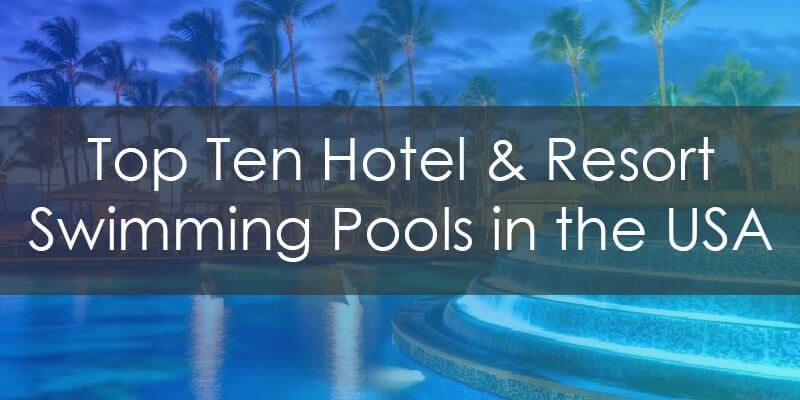 Top Ten Hotel and Resort Swimming Pools in the United States