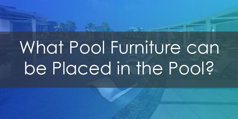 Pool Ledge Furniture Recommendation Guide : What Pool Furniture can be placed in the Pool